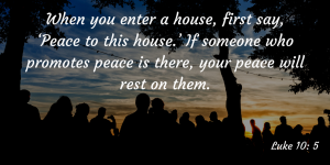 When-you-enter-a-house-first-say-'Peace-to-this-house.'-If-someone-who-promotes-peace-is-there-your-peace-will-rest-on-them